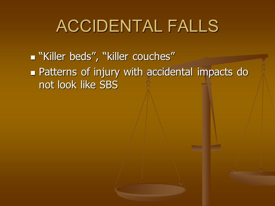 ACCIDENTAL FALLS Killer beds, killer couches Killer beds, killer couches Patterns of injury with accidental impacts do not look like SBS Patterns of i