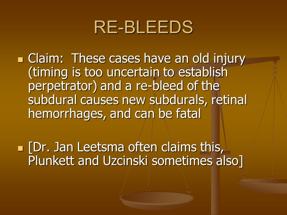 RE-BLEEDS Claim: These cases have an old injury (timing is too uncertain to establish perpetrator) and a re-bleed of the subdural causes new subdurals