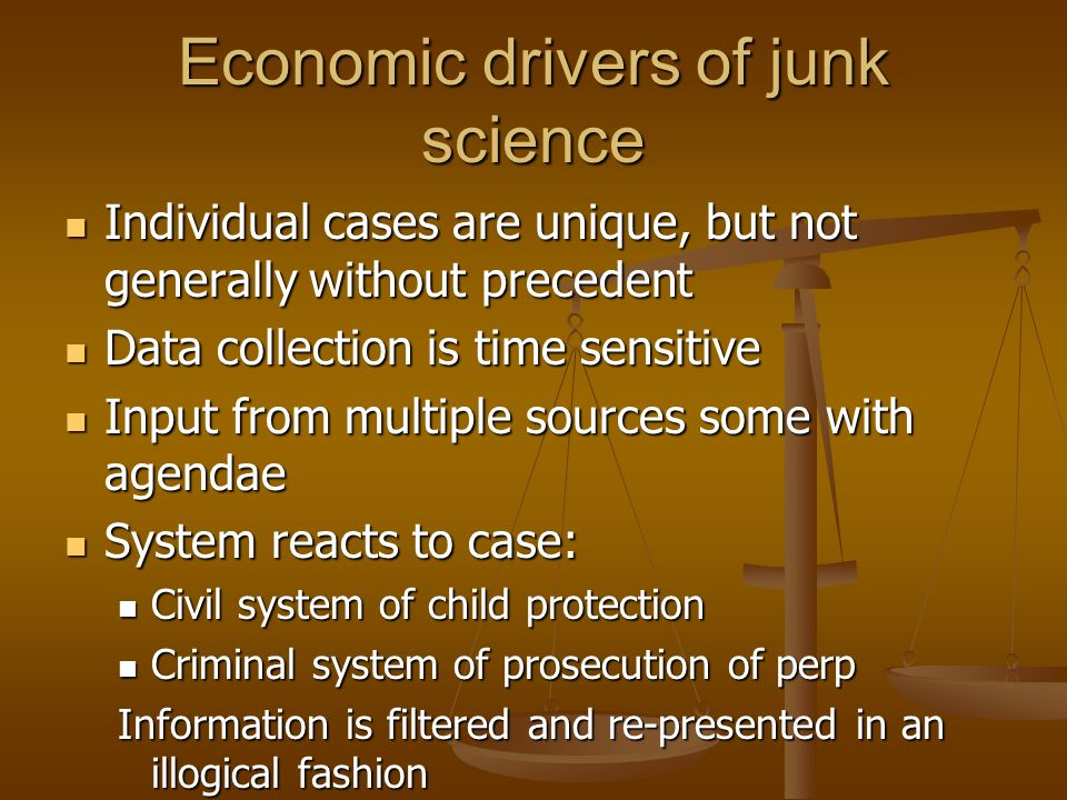 Economic drivers of junk science Individual cases are unique, but not generally without precedent Individual cases are unique, but not generally witho