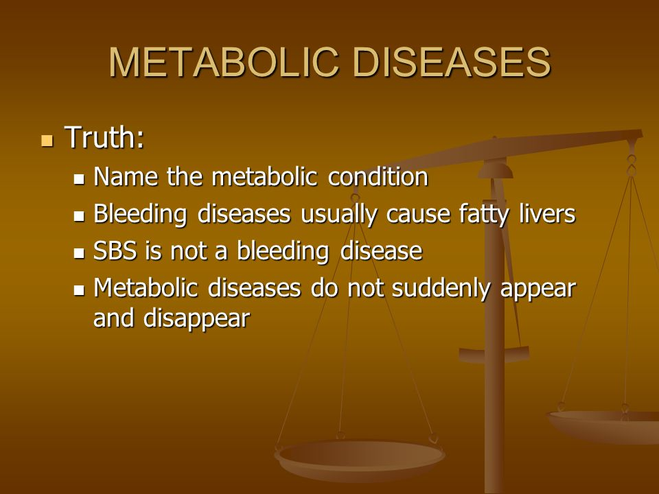 METABOLIC DISEASES Truth: Truth: Name the metabolic condition Name the metabolic condition Bleeding diseases usually cause fatty livers Bleeding disea