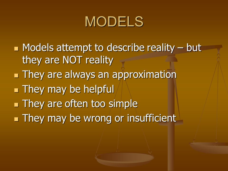 MODELS Models attempt to describe reality – but they are NOT reality Models attempt to describe reality – but they are NOT reality They are always an