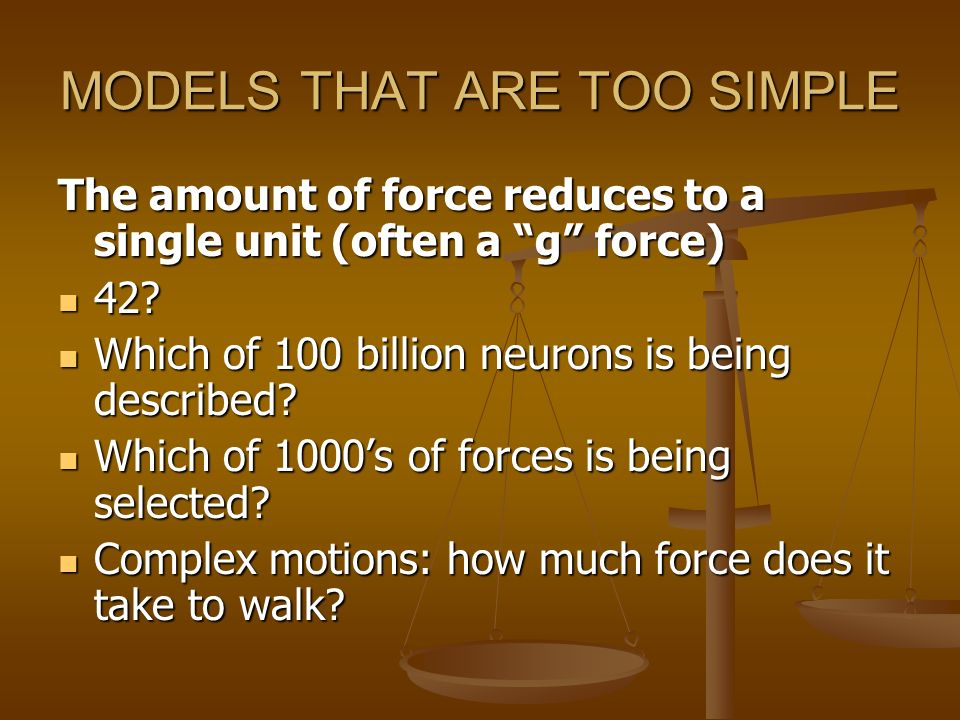 MODELS THAT ARE TOO SIMPLE The amount of force reduces to a single unit (often a g force) 42? 42? Which of 100 billion neurons is being described? Whi