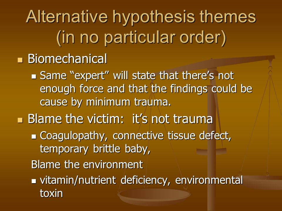 Alternative hypothesis themes (in no particular order) Biomechanical Biomechanical Same expert will state that theres not enough force and that the fi