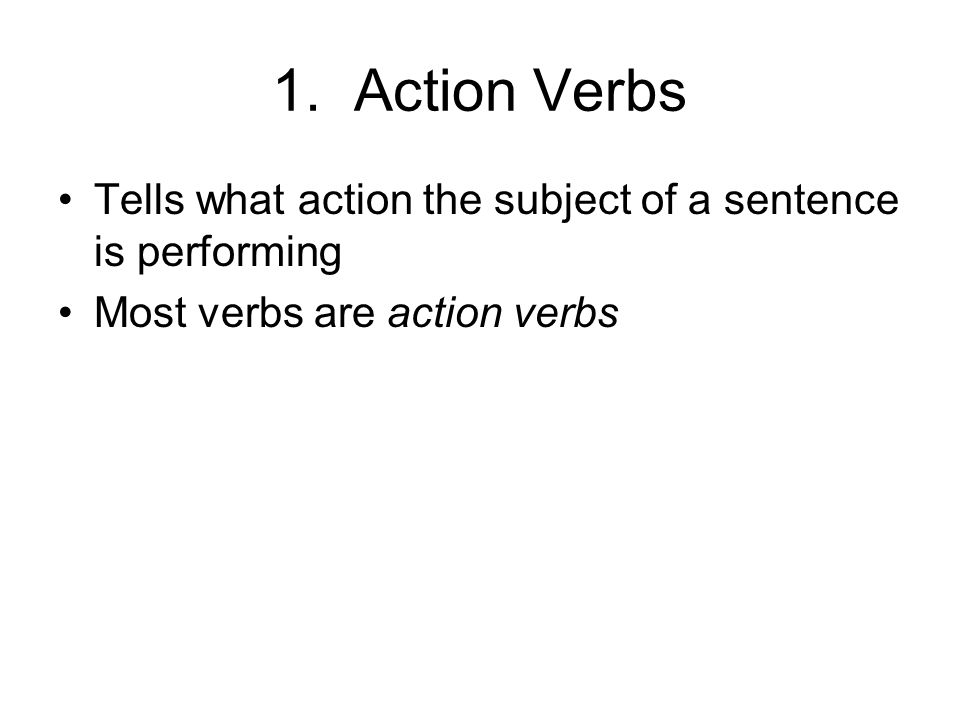 1. Action Verbs Tells what action the subject of a sentence is performing Most verbs are action verbs