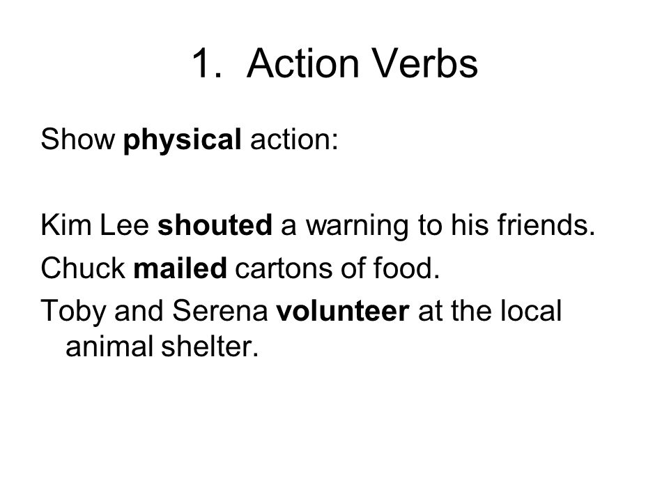 1. Action Verbs Show physical action: Kim Lee shouted a warning to his friends. Chuck mailed cartons of food. Toby and Serena volunteer at the local a