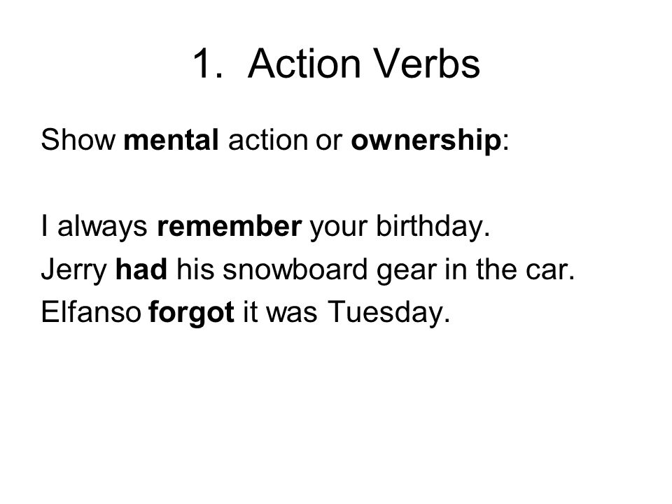 1. Action Verbs Show mental action or ownership: I always remember your birthday. Jerry had his snowboard gear in the car. Elfanso forgot it was Tuesd