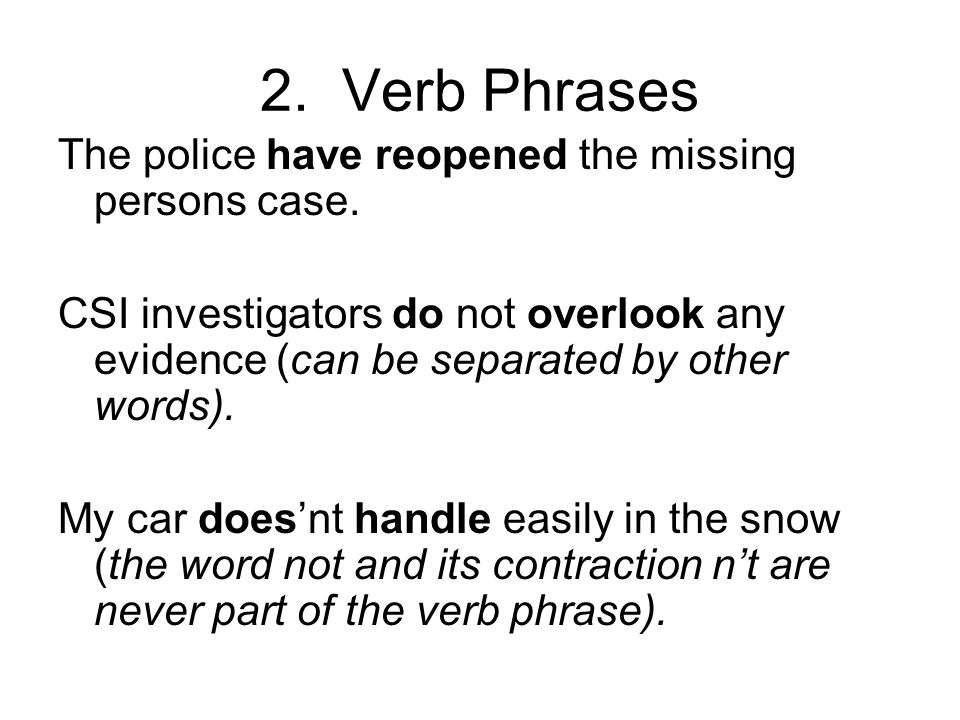 2. Verb Phrases The police have reopened the missing persons case. CSI investigators do not overlook any evidence (can be separated by other words). M