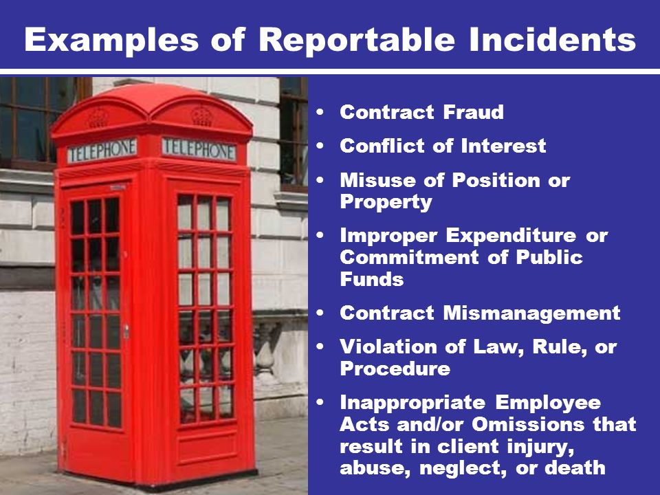 Contract Fraud Conflict of Interest Misuse of Position or Property Improper Expenditure or Commitment of Public Funds Contract Mismanagement Violation of Law, Rule, or Procedure Inappropriate Employee Acts and/or Omissions that result in client injury, abuse, neglect, or death Examples of Reportable Incidents