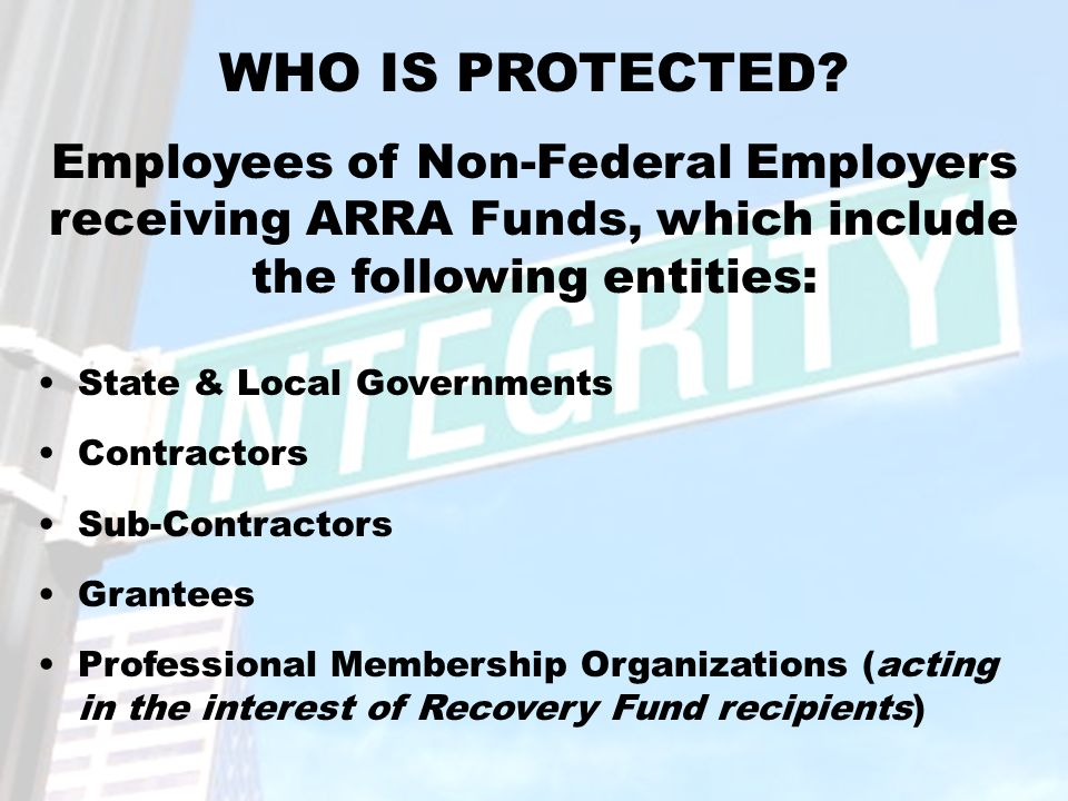 State & Local Governments Contractors Sub-Contractors Grantees Professional Membership Organizations (acting in the interest of Recovery Fund recipients) WHO IS PROTECTED.