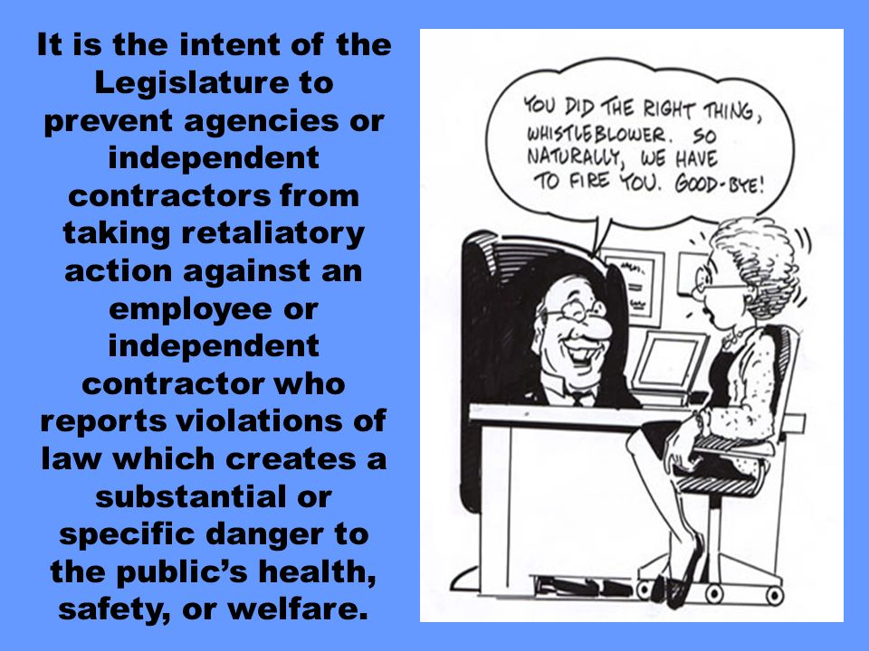 It is the intent of the Legislature to prevent agencies or independent contractors from taking retaliatory action against an employee or independent contractor who reports violations of law which creates a substantial or specific danger to the publics health, safety, or welfare.
