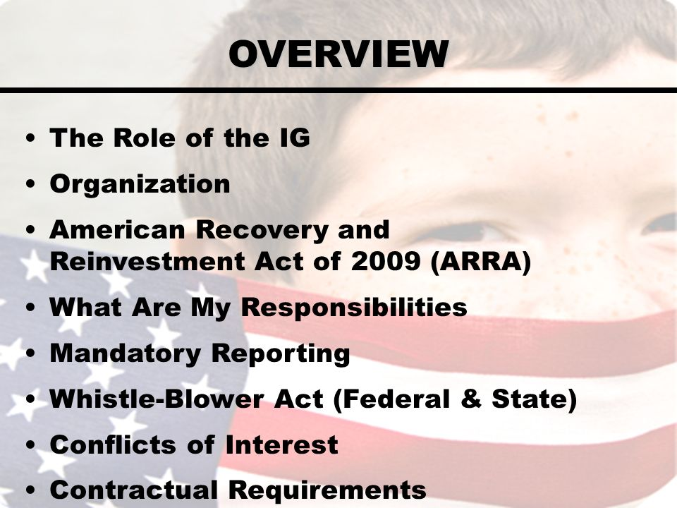 OVERVIEW The Role of the IG Organization American Recovery and Reinvestment Act of 2009 (ARRA) What Are My Responsibilities Mandatory Reporting Whistle-Blower Act (Federal & State) Conflicts of Interest Contractual Requirements