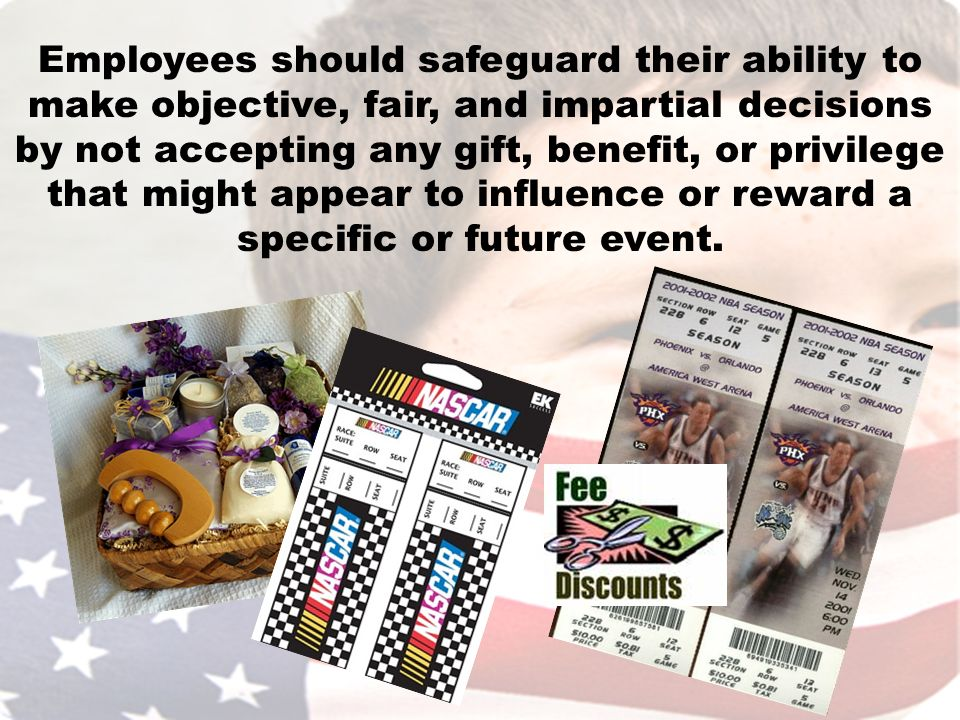 Employees should safeguard their ability to make objective, fair, and impartial decisions by not accepting any gift, benefit, or privilege that might appear to influence or reward a specific or future event.