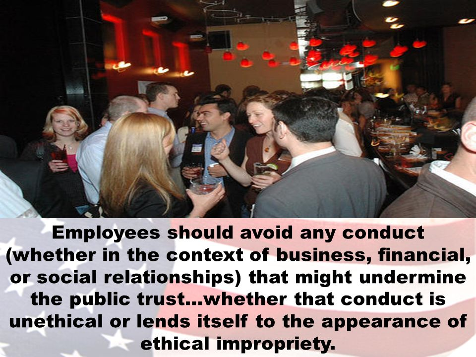 Employees should avoid any conduct (whether in the context of business, financial, or social relationships) that might undermine the public trust…whet