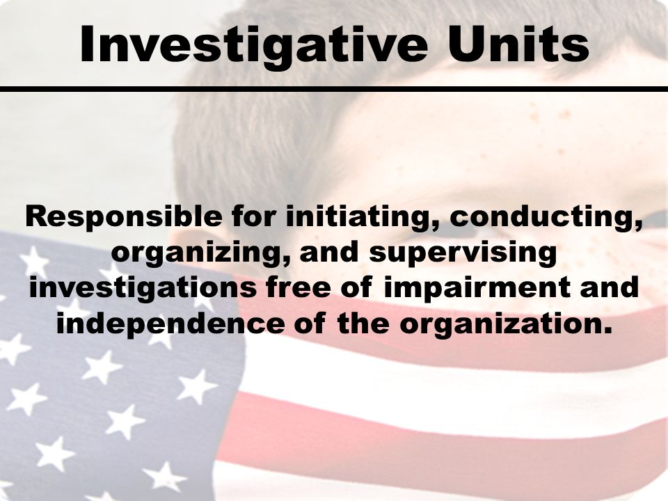Investigative Units Responsible for initiating, conducting, organizing, and supervising investigations free of impairment and independence of the orga