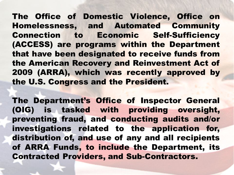 The Office of Domestic Violence, Office on Homelessness, and Automated Community Connection to Economic Self-Sufficiency (ACCESS) are programs within the Department that have been designated to receive funds from the American Recovery and Reinvestment Act of 2009 (ARRA), which was recently approved by the U.S.
