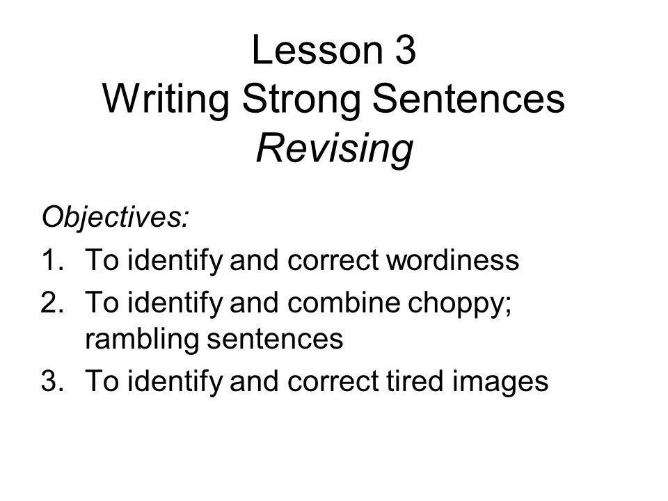 Lesson 3 Writing Strong Sentences Revising Objectives: 1.To identify and correct wordiness 2.To identify and combine choppy; rambling sentences 3.To identify and correct tired images