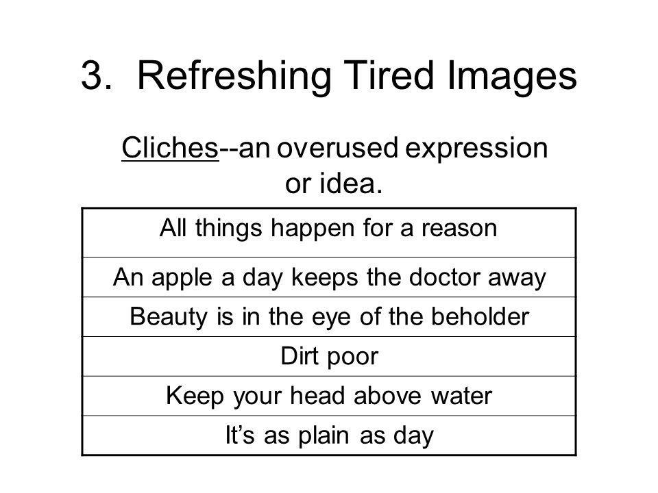 3. Refreshing Tired Images Cliches--an overused expression or idea.