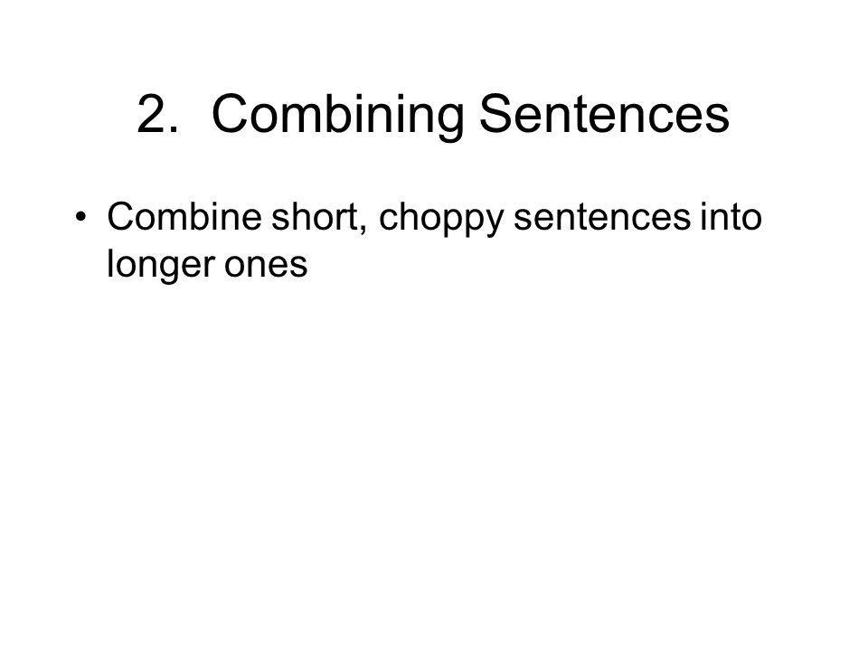 2. Combining Sentences Combine short, choppy sentences into longer ones