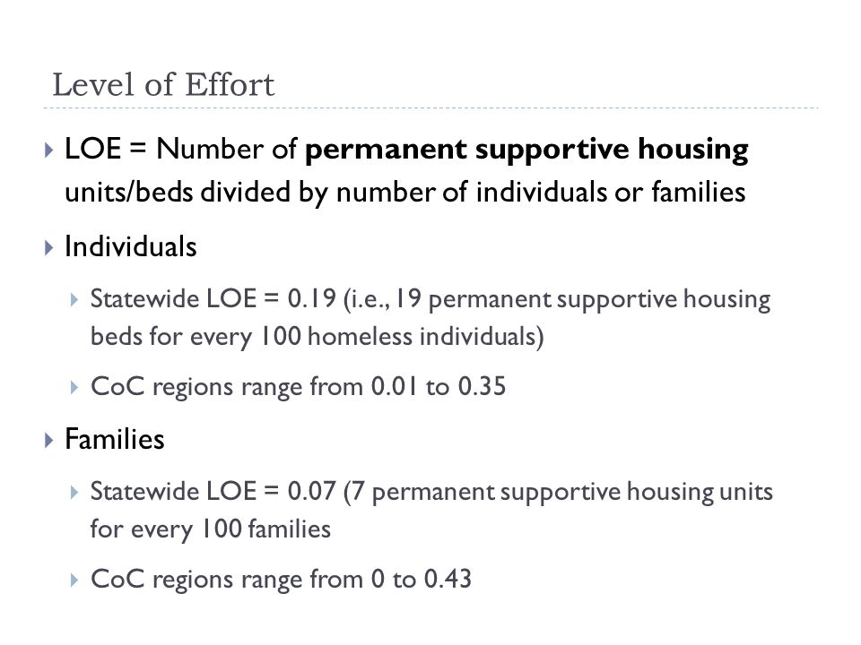 Level of Effort LOE = Number of permanent supportive housing units/beds divided by number of individuals or families Individuals Statewide LOE = 0.19