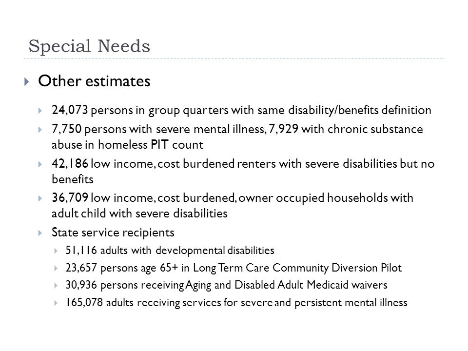 Special Needs Other estimates 24,073 persons in group quarters with same disability/benefits definition 7,750 persons with severe mental illness, 7,92