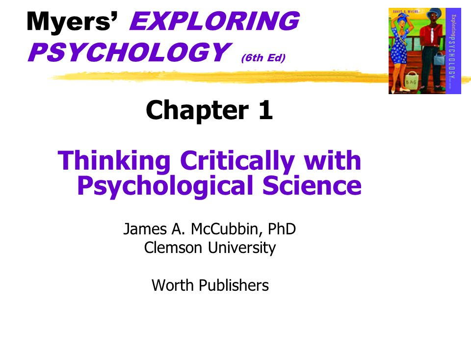 Myers EXPLORING PSYCHOLOGY (6th Ed) Chapter 1 Thinking Critically with Psychological Science James A. McCubbin, PhD Clemson University Worth Publisher