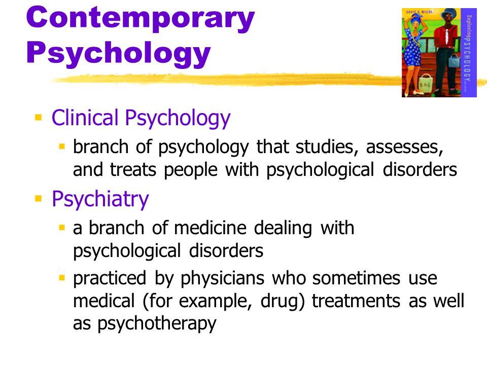 Contemporary Psychology Clinical Psychology branch of psychology that studies, assesses, and treats people with psychological disorders Psychiatry a b