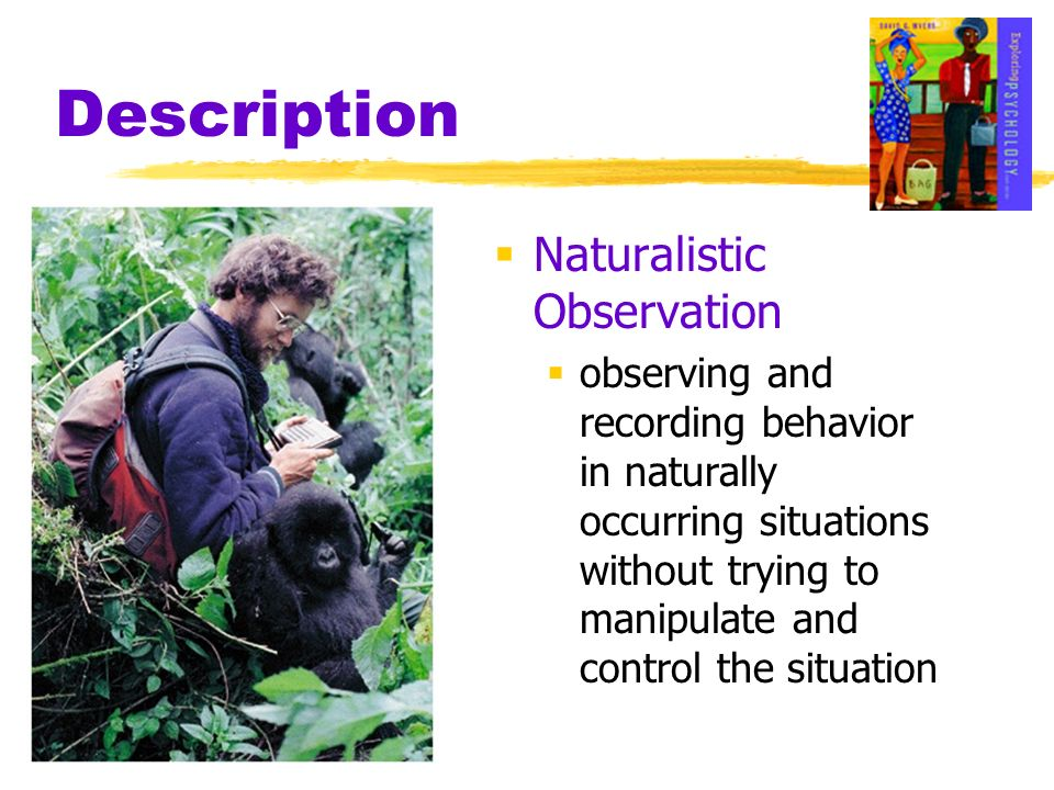 Description Naturalistic Observation observing and recording behavior in naturally occurring situations without trying to manipulate and control the s