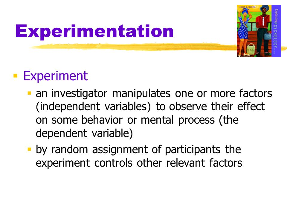 Experimentation Experiment an investigator manipulates one or more factors (independent variables) to observe their effect on some behavior or mental