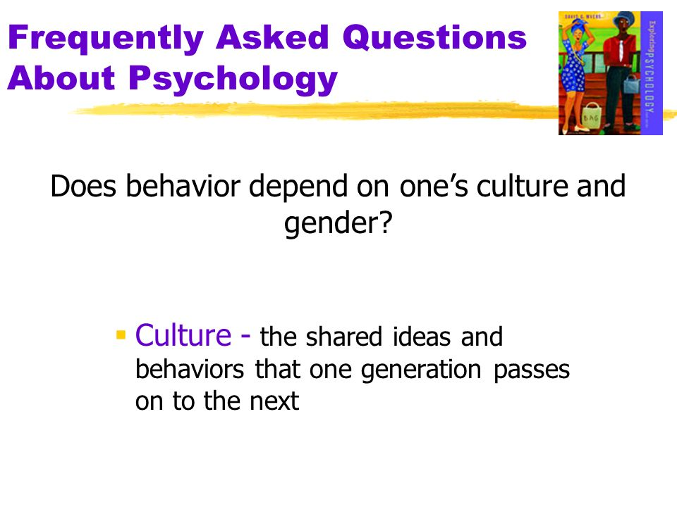 Frequently Asked Questions About Psychology Culture - the shared ideas and behaviors that one generation passes on to the next Does behavior depend on