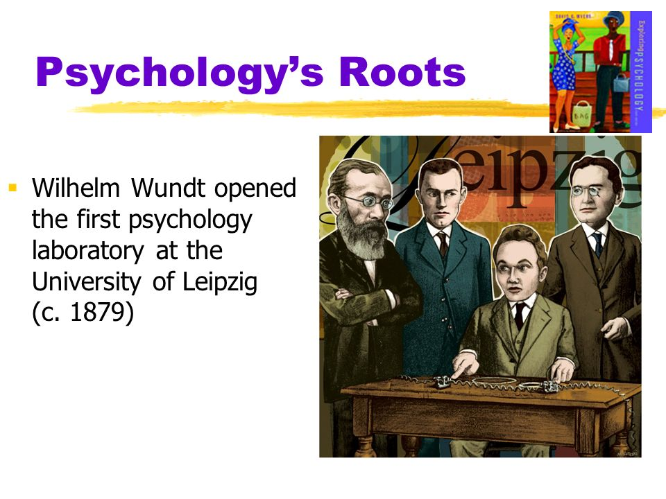 Psychologys Roots Wilhelm Wundt opened the first psychology laboratory at the University of Leipzig (c. 1879)