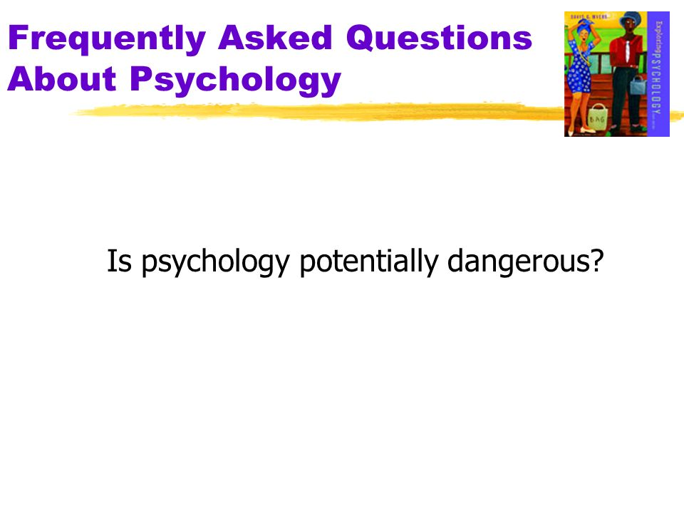 Frequently Asked Questions About Psychology Is psychology potentially dangerous?