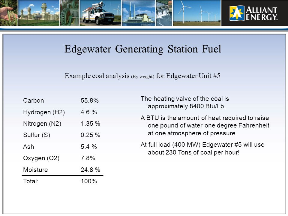 Edgewater Generating Station Fuel Example coal analysis (By weight) for Edgewater Unit #5 Carbon 55.8% Hydrogen (H2) 4.6 % Nitrogen (N2) 1.35 % Sulfur