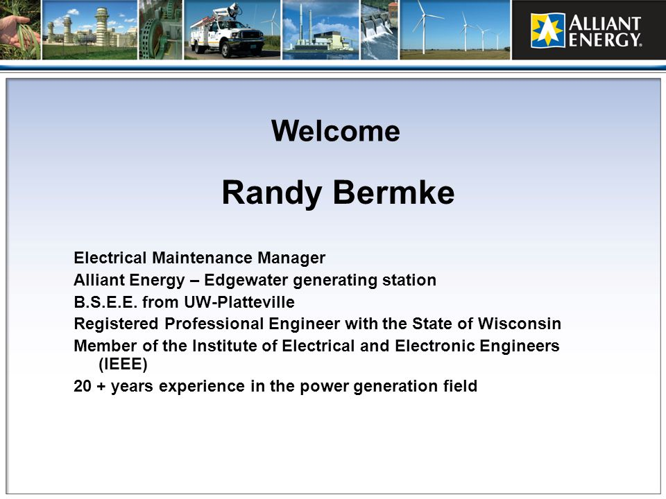 Welcome Randy Bermke Electrical Maintenance Manager Alliant Energy – Edgewater generating station B.S.E.E. from UW-Platteville Registered Professional