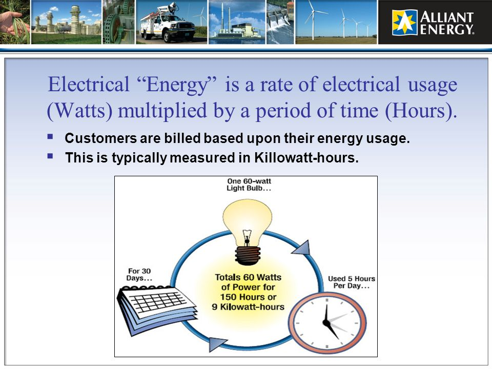 Electrical Energy is a rate of electrical usage (Watts) multiplied by a period of time (Hours). Customers are billed based upon their energy usage. Th