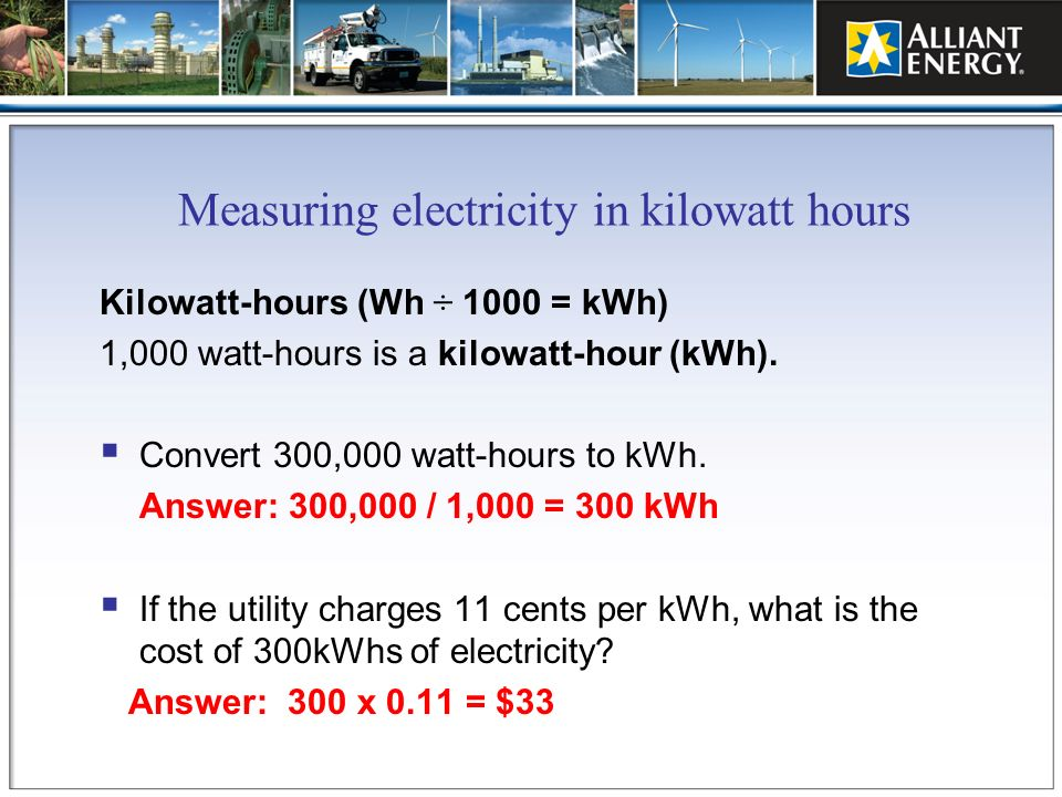 Measuring electricity in kilowatt hours Kilowatt-hours (Wh ÷ 1000 = kWh) 1,000 watt-hours is a kilowatt-hour (kWh). Convert 300,000 watt-hours to kWh.
