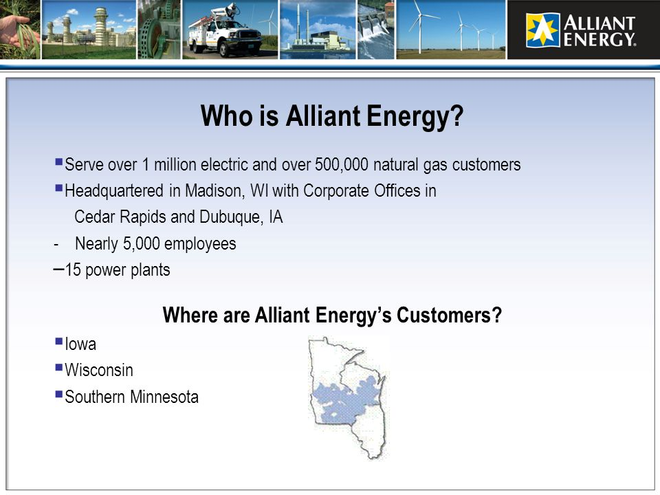 Who is Alliant Energy? Serve over 1 million electric and over 500,000 natural gas customers Headquartered in Madison, WI with Corporate Offices in Ced