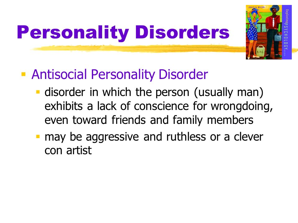 Personality Disorders Antisocial Personality Disorder disorder in which the person (usually man) exhibits a lack of conscience for wrongdoing, even to