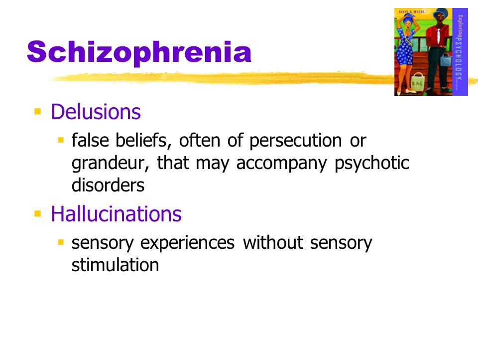 Schizophrenia Delusions false beliefs, often of persecution or grandeur, that may accompany psychotic disorders Hallucinations sensory experiences wit