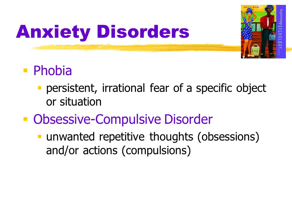 Anxiety Disorders Phobia persistent, irrational fear of a specific object or situation Obsessive-Compulsive Disorder unwanted repetitive thoughts (obs