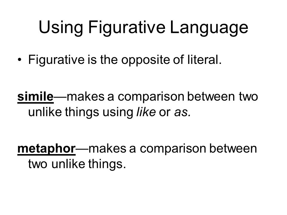 Using Figurative Language Figurative is the opposite of literal. similemakes a comparison between two unlike things using like or as. metaphormakes a