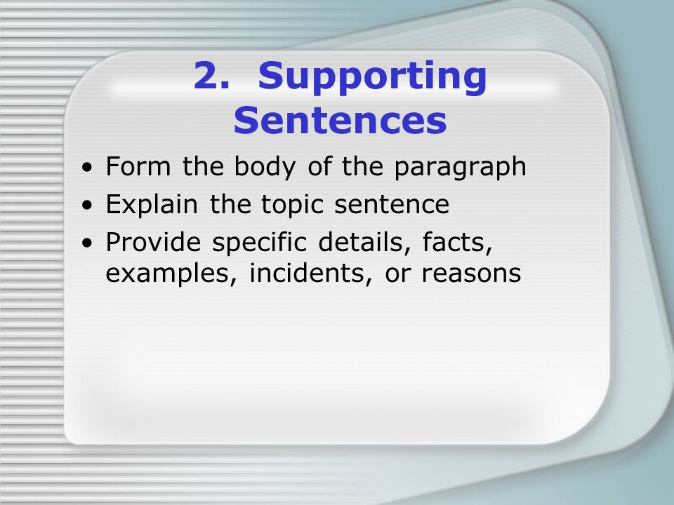 2. Supporting Sentences Form the body of the paragraph Explain the topic sentence Provide specific details, facts, examples, incidents, or reasons