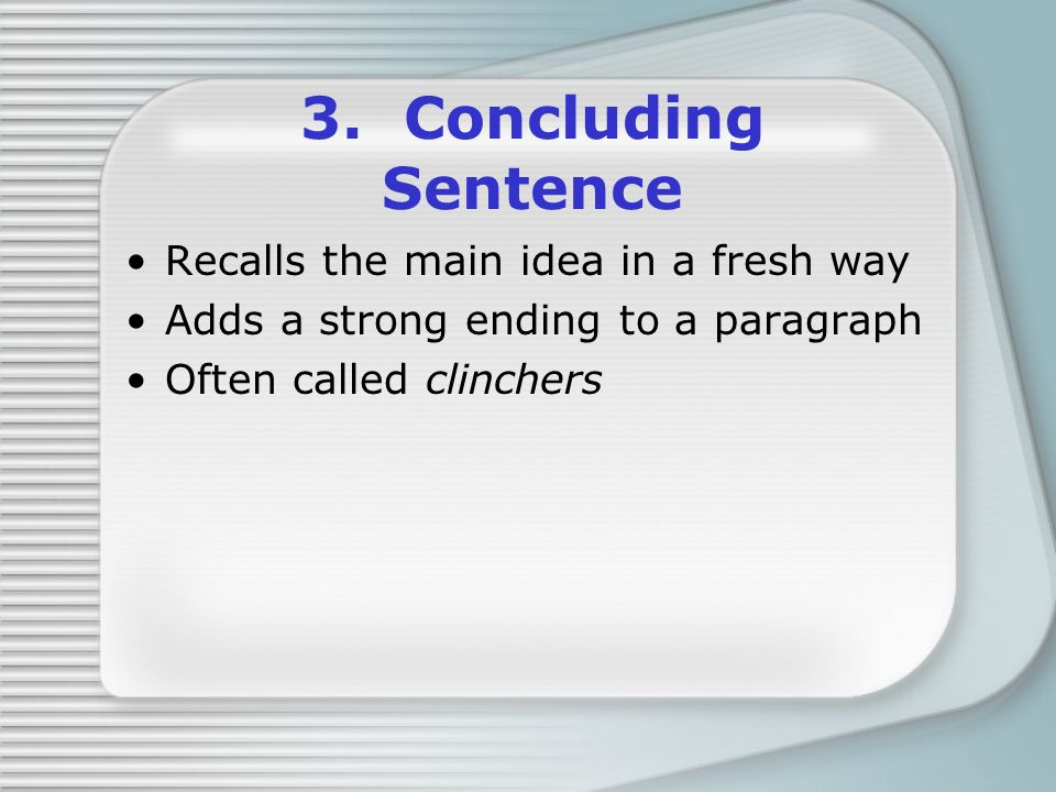 3. Concluding Sentence Recalls the main idea in a fresh way Adds a strong ending to a paragraph Often called clinchers