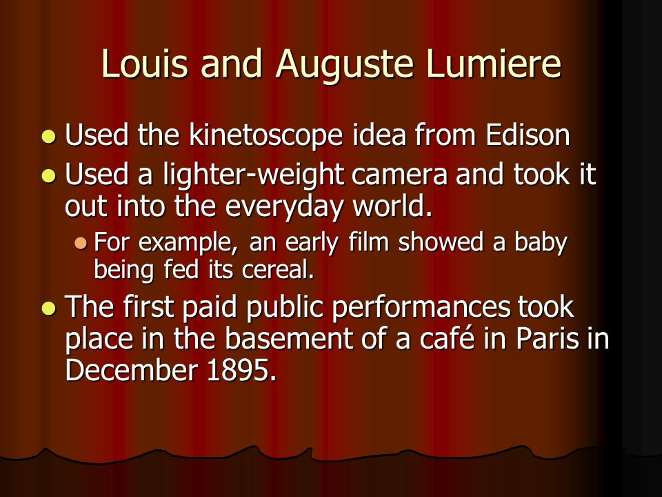 Louis and Auguste Lumiere Used the kinetoscope idea from Edison Used the kinetoscope idea from Edison Used a lighter-weight camera and took it out into the everyday world.