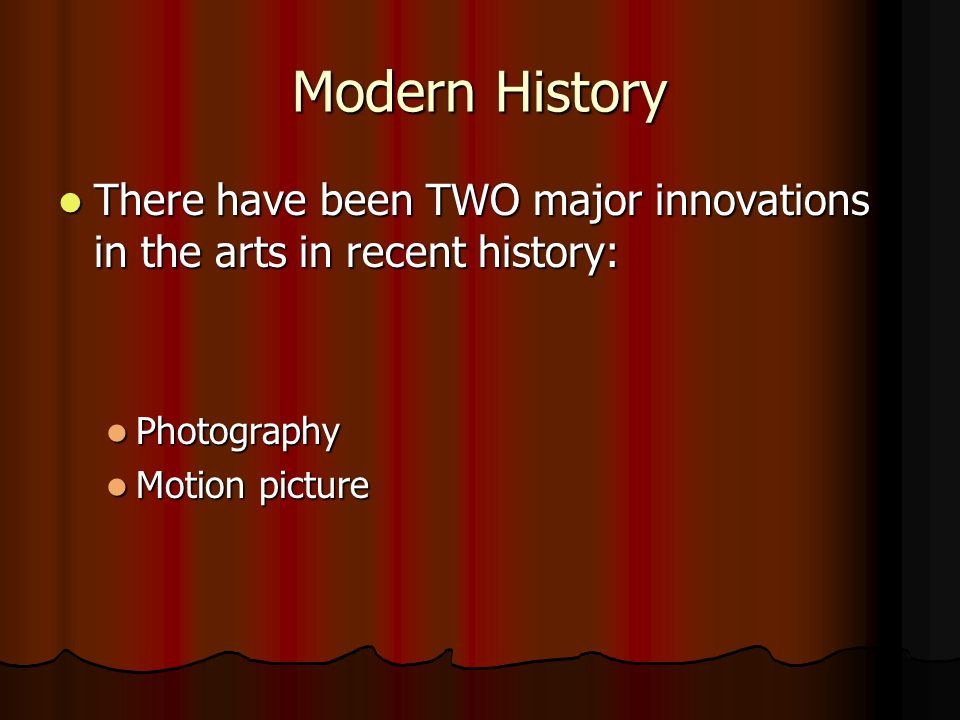 Modern History There have been TWO major innovations in the arts in recent history: There have been TWO major innovations in the arts in recent history: Photography Photography Motion picture Motion picture
