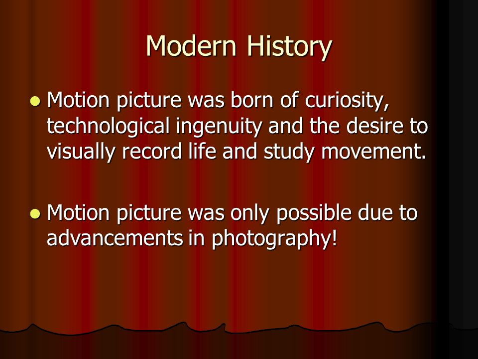 Modern History Motion picture was born of curiosity, technological ingenuity and the desire to visually record life and study movement. Motion picture