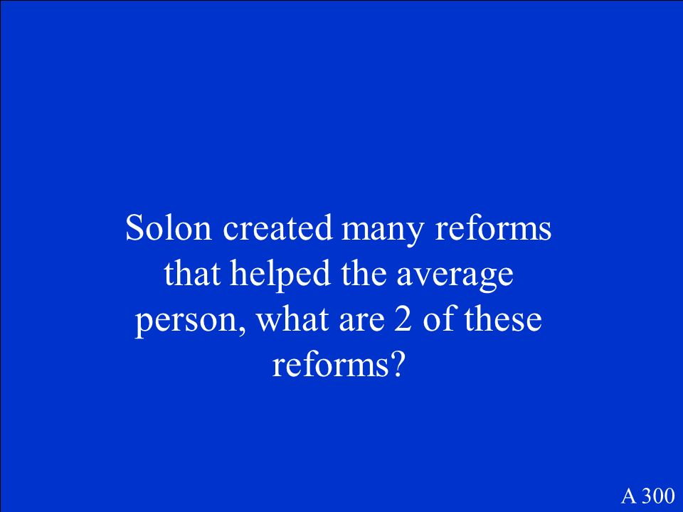 Solon created many reforms that helped the average person, what are 2 of these reforms? A 300
