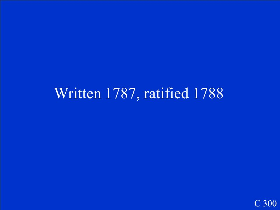 When was the Constitution written and ratified? C 300