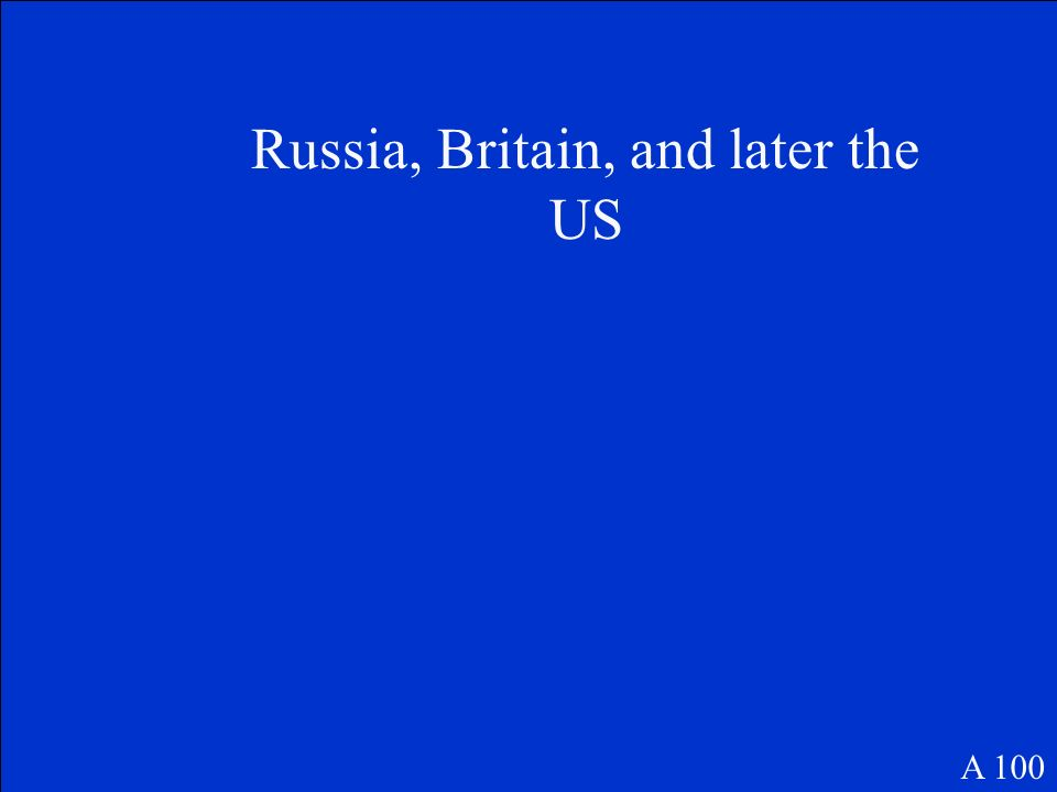 Russia, Britain, and later the US A 100