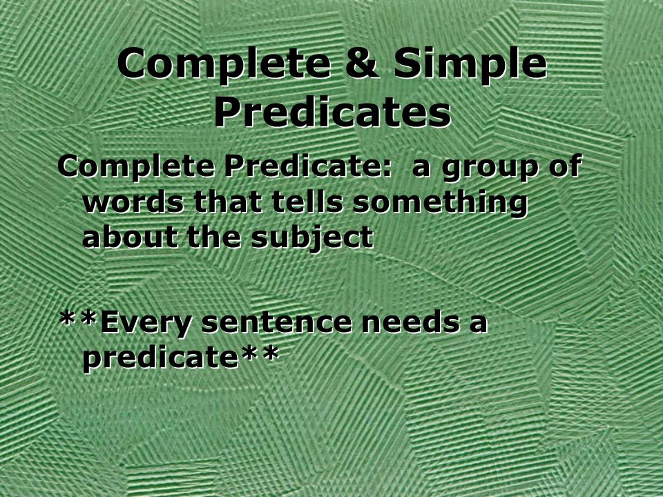 Complete & Simple Predicates Complete Predicate: a group of words that tells something about the subject **Every sentence needs a predicate** Complete Predicate: a group of words that tells something about the subject **Every sentence needs a predicate**