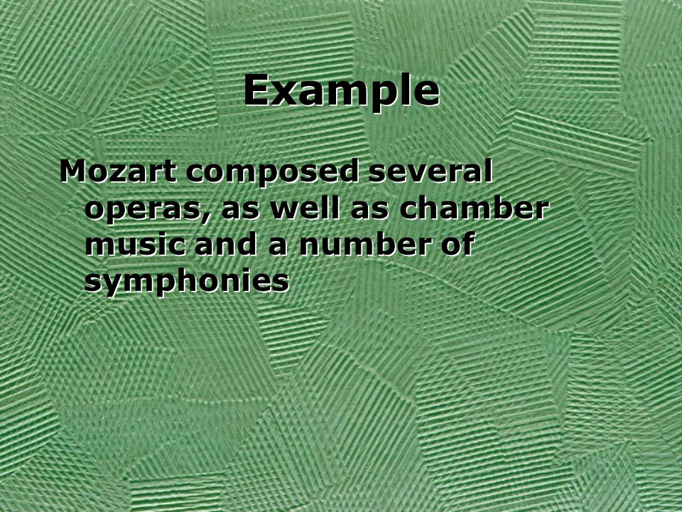 Example Mozart composed several operas, as well as chamber music and a number of symphonies